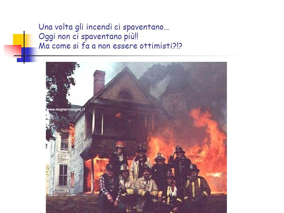 Una volta gli incendi ci spaventano… Oggi non ci spaventano più!! Ma come si fa a non essere ottimisti?!?