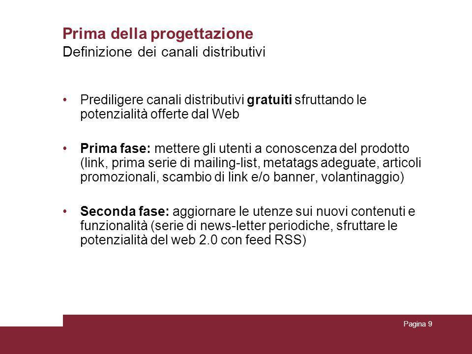 Pagina 9 Prima della progettazione Prediligere canali distributivi gratuiti sfruttando le potenzialità offerte dal Web Prima fase: mettere gli utenti