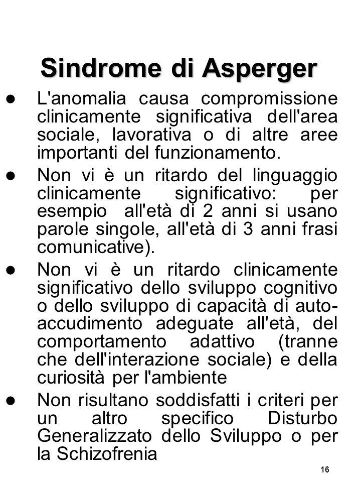 16 Sindrome di Asperger L anomalia causa compromissione clinicamente significativa dell area sociale, lavorativa o di altre aree importanti del funzionamento.