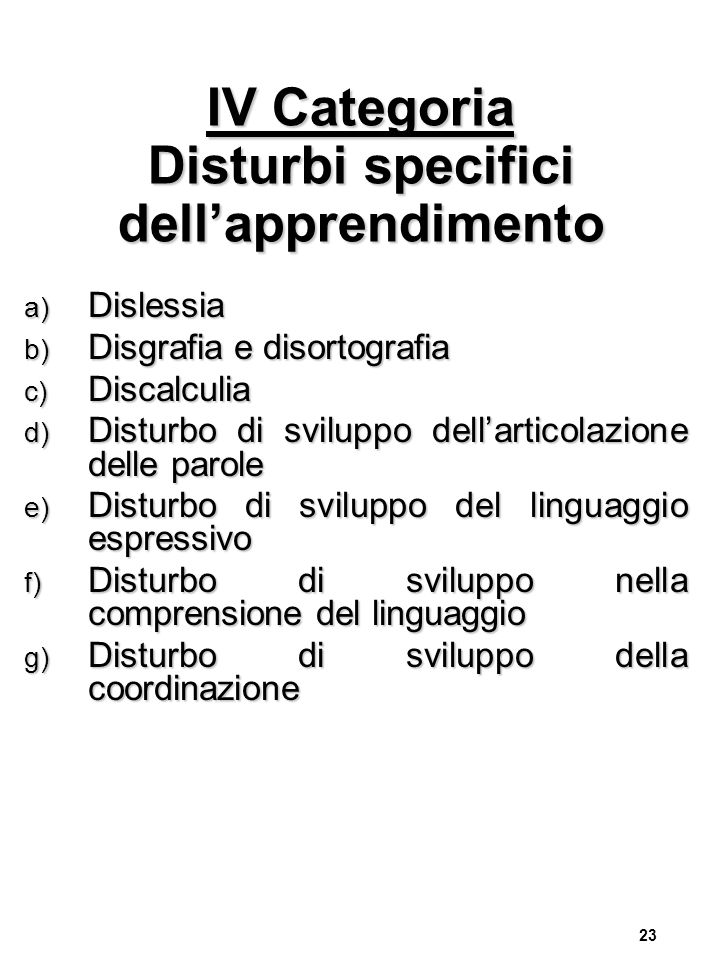 23 IV Categoria Disturbi specifici dell'apprendimento a) Dislessia b) Disgrafia e disortografia c) Discalculia d) Disturbo di sviluppo dell'articolazi