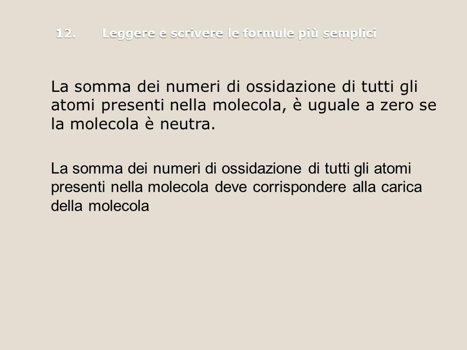 12.Leggere e scrivere le formule più semplici La somma dei numeri di ossidazione di tutti gli atomi presenti nella molecola, è uguale a zero se la molecola è neutra.