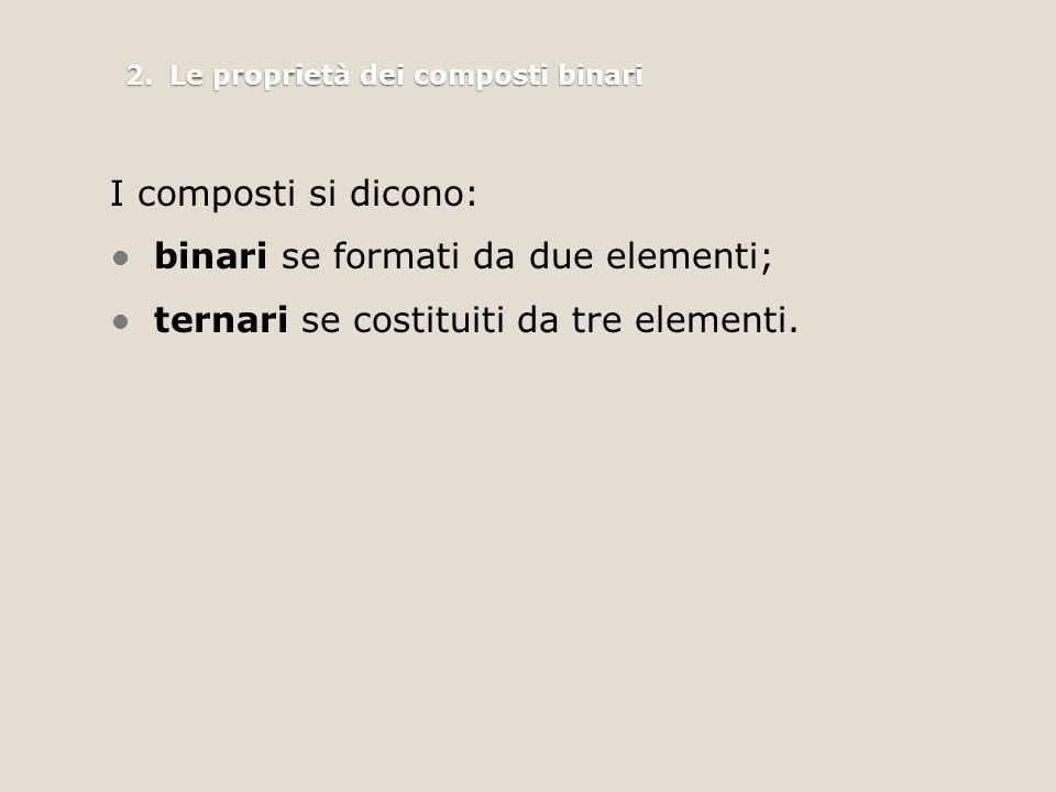 2.Le proprietà dei composti binari I composti si dicono: binari se formati da due elementi; ternari se costituiti da tre elementi.