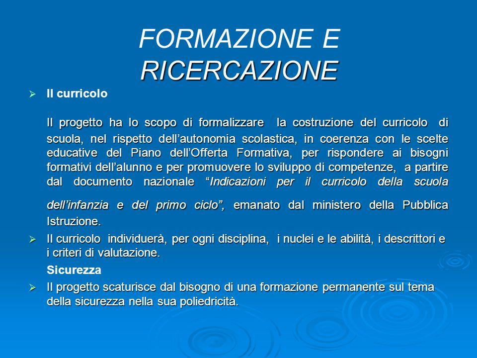 RICERCAZIONE FORMAZIONE E RICERCAZIONE   Il curricolo Il progetto ha lo scopo di formalizzare la costruzione del curricolo di scuola, nel rispetto d