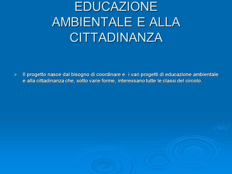 EDUCAZIONE AMBIENTALE E ALLA CITTADINANZA  Il progetto nasce dal bisogno di coordinare e i vari progetti di educazione ambientale e alla cittadinanza