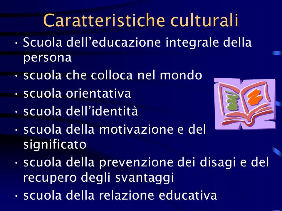 Caratteristiche culturali Scuola dell'educazione integrale della persona scuola che colloca nel mondo scuola orientativa scuola dell'identità scuola della motivazione e del significato scuola della prevenzione dei disagi e del recupero degli svantaggi scuola della relazione educativa