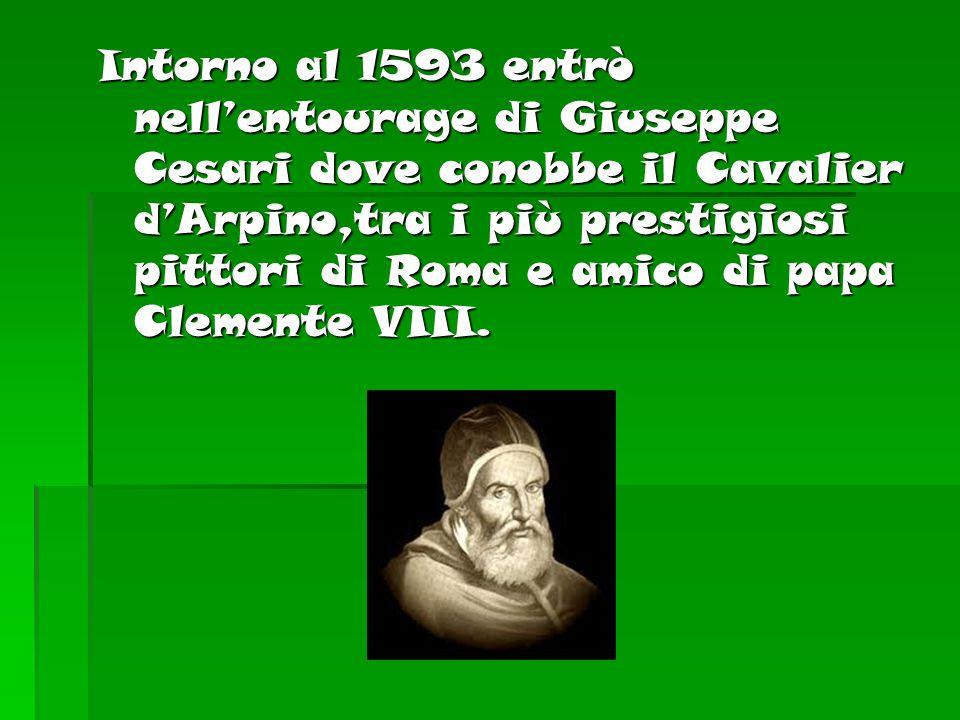 Intorno al 1593 entrò nell'entourage di Giuseppe Cesari dove conobbe il Cavalier d'Arpino,tra i più prestigiosi pittori di Roma e amico di papa Clemen