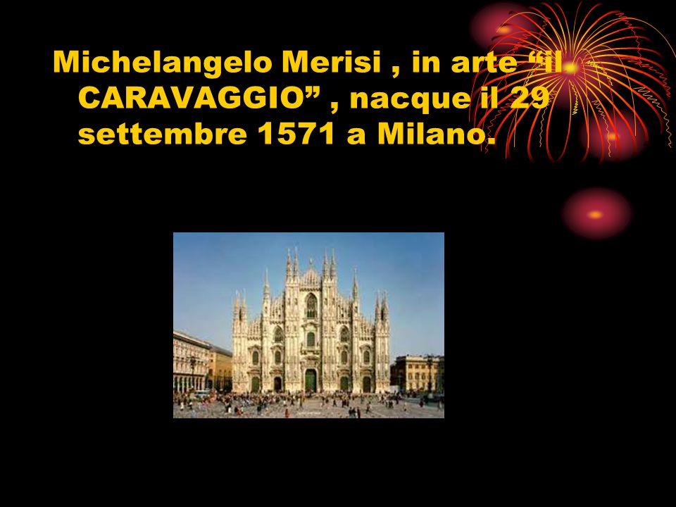 """Michelangelo Merisi, in arte """"il CARAVAGGIO"""", nacque il 29 settembre 1571 a Milano."""