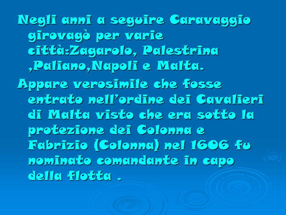 Negli anni a seguire Caravaggio girovagò per varie città:Zagarolo, Palestrina,Paliano,Napoli e Malta.