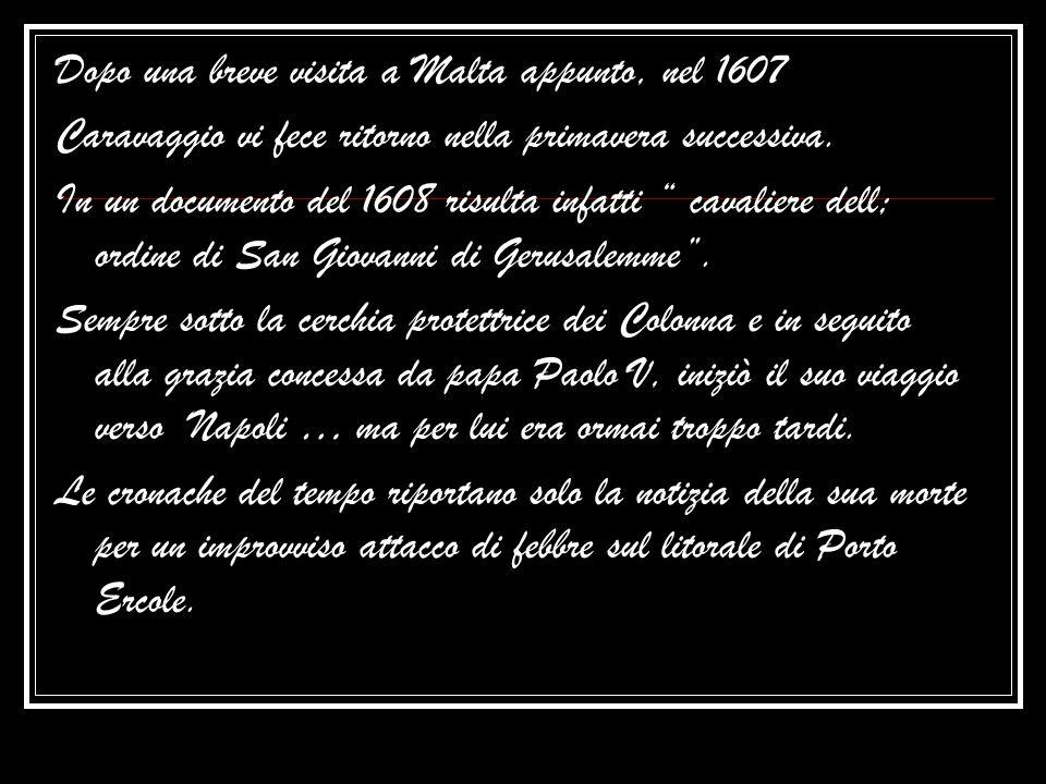 """Dopo una breve visita a Malta appunto, nel 1607 Caravaggio vi fece ritorno nella primavera successiva. In un documento del 1608 risulta infatti """" cava"""