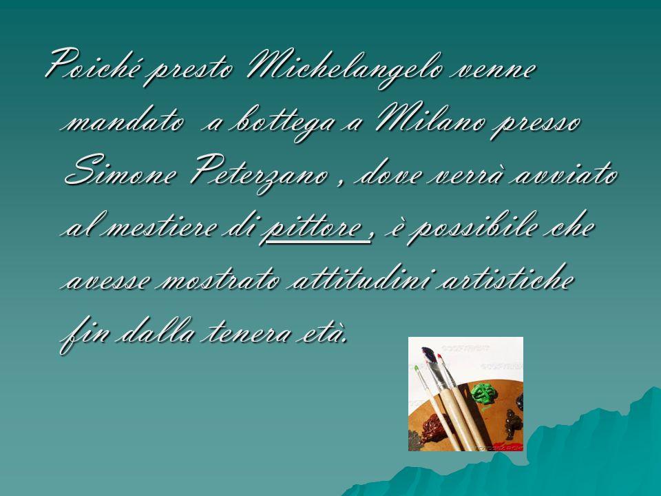 Poiché presto Michelangelo venne mandato a bottega a Milano presso Simone Peterzano, dove verrà avviato al mestiere di pittore, è possibile che avesse
