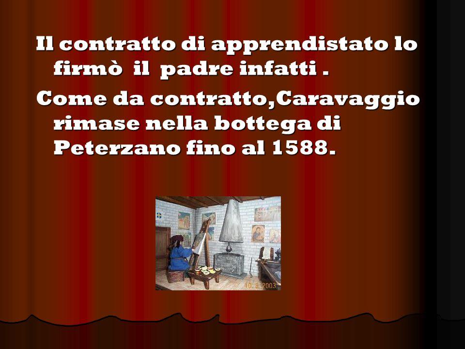 Il contratto di apprendistato lo firmò il padre infatti. Come da contratto,Caravaggio rimase nella bottega di Peterzano fino al 1588.