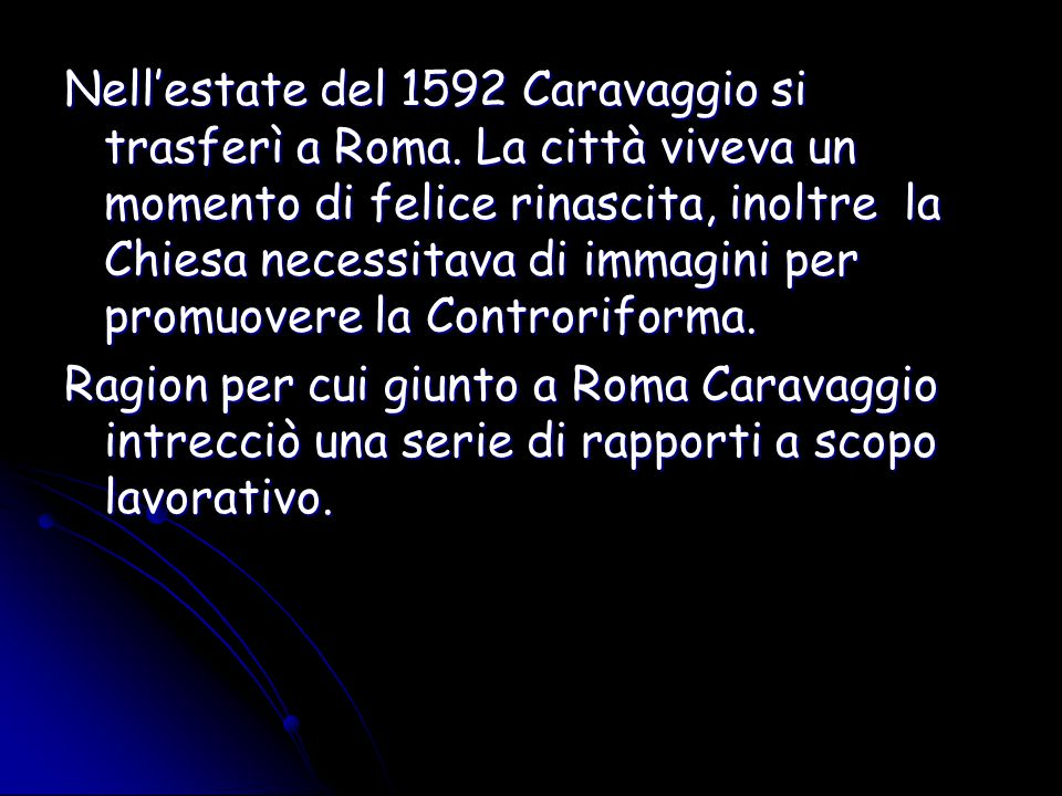Nell'estate del 1592 Caravaggio si trasferì a Roma. La città viveva un momento di felice rinascita, inoltre la Chiesa necessitava di immagini per prom