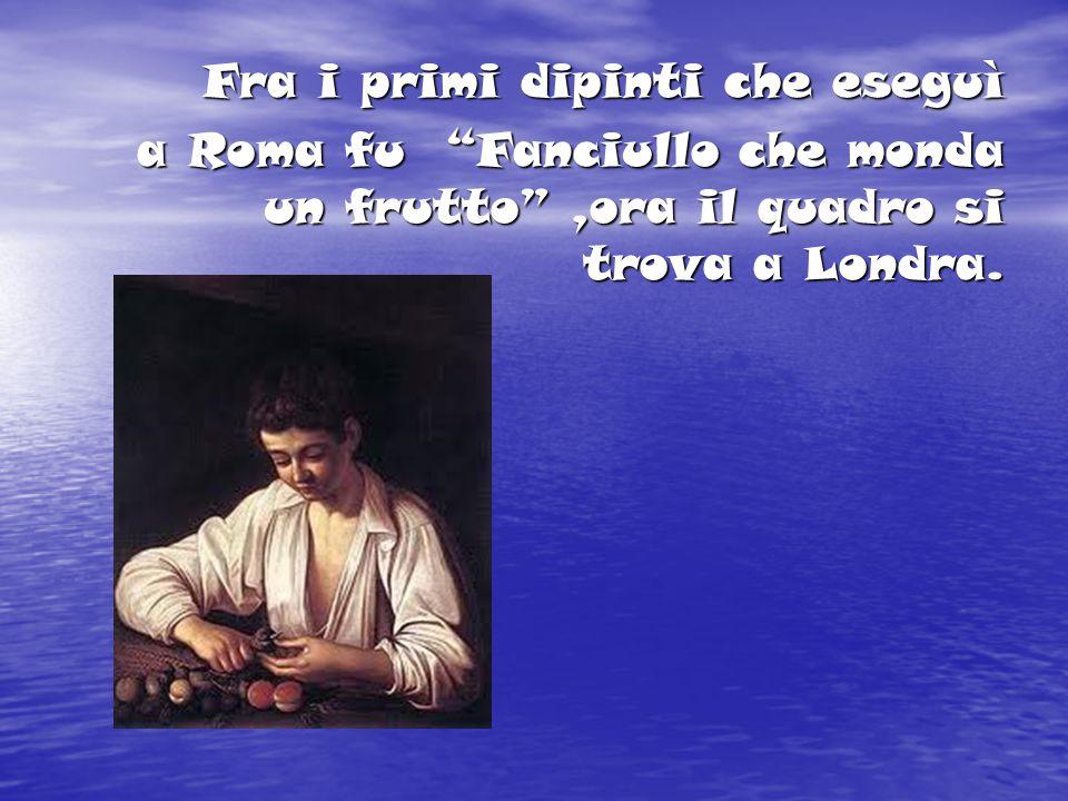 """Fra i primi dipinti che eseguì a Roma fu """"Fanciullo che monda un frutto"""",ora il quadro si trova a Londra. a Roma fu """"Fanciullo che monda un frutto"""",or"""