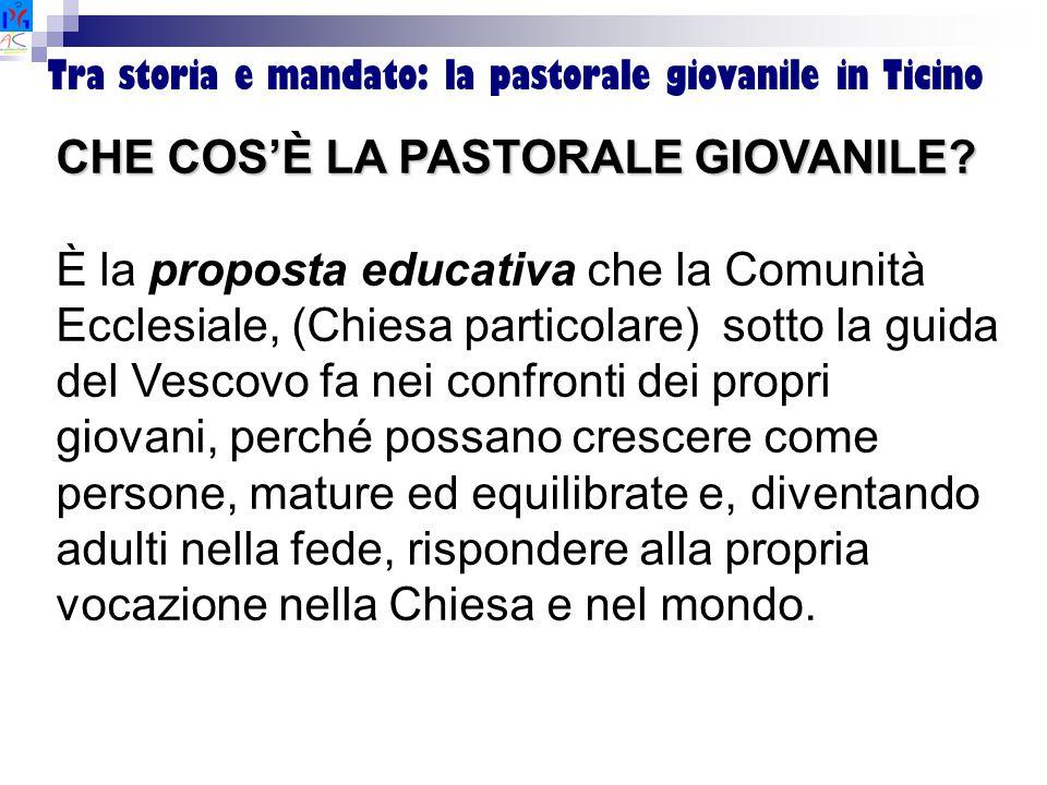 Tra storia e mandato: la pastorale giovanile in Ticino CHE COS'È LA PASTORALE GIOVANILE? È la proposta educativa che la Comunità Ecclesiale, (Chiesa p
