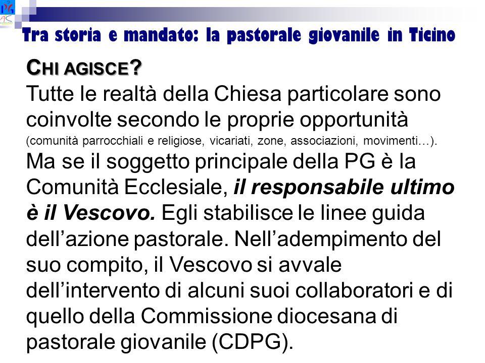 Tra storia e mandato: la pastorale giovanile in Ticino C HI AGISCE ? Tutte le realtà della Chiesa particolare sono coinvolte secondo le proprie opport