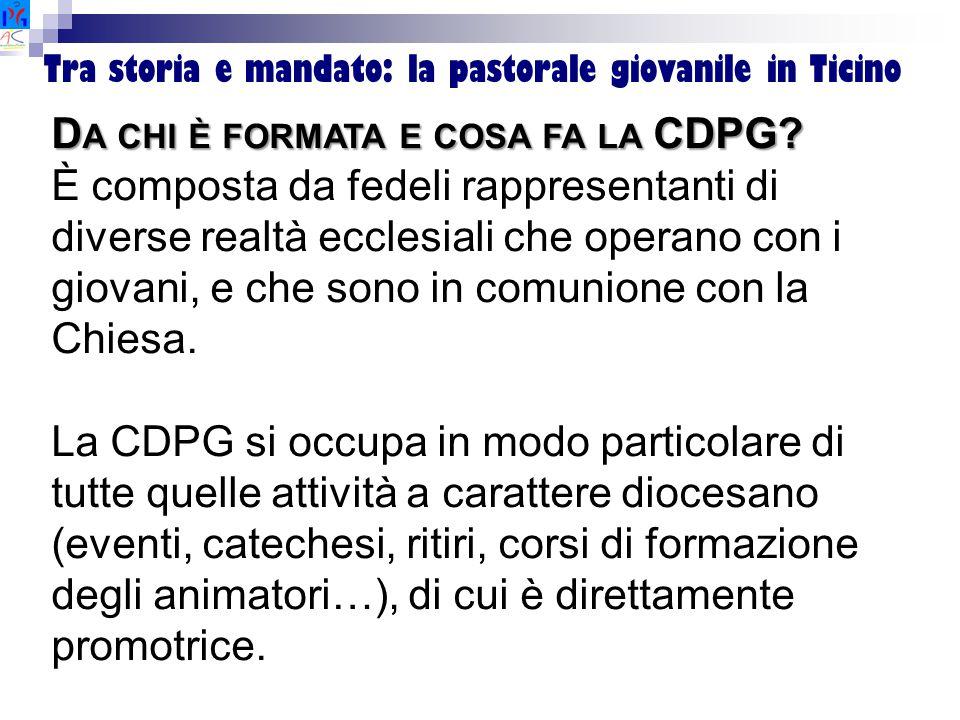 Tra storia e mandato: la pastorale giovanile in Ticino D A CHI È FORMATA E COSA FA LA CDPG? È composta da fedeli rappresentanti di diverse realtà eccl