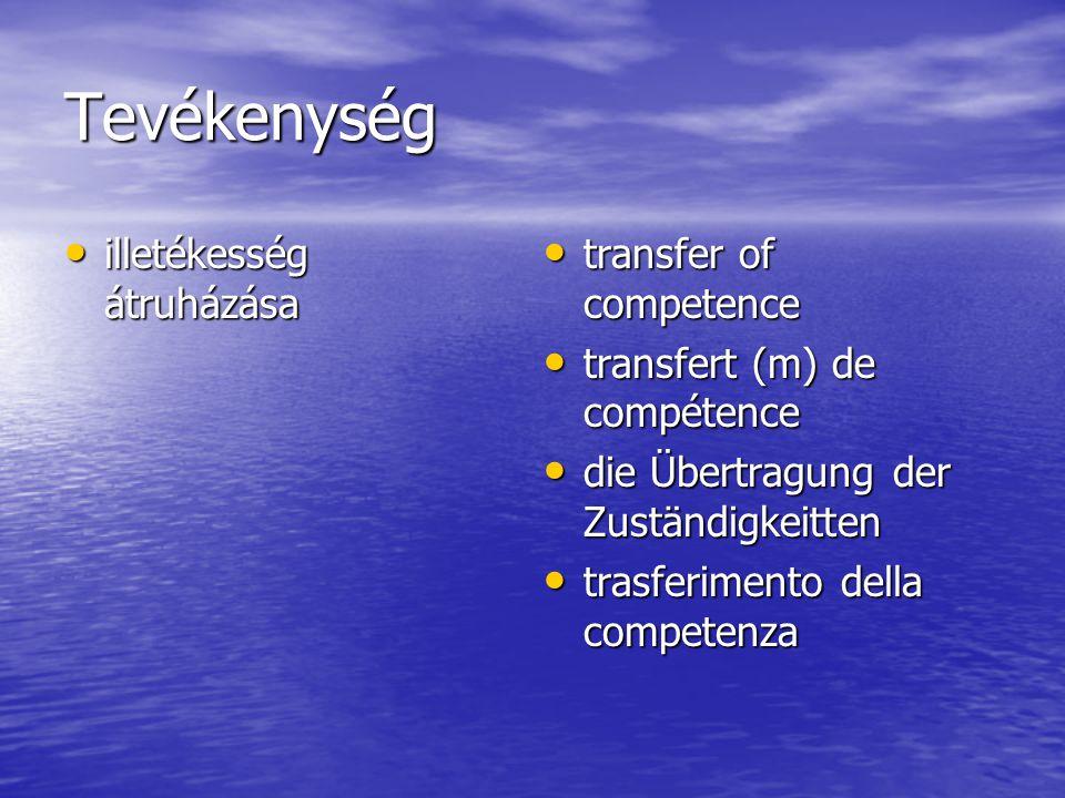Tevékenység illetékesség átruházása illetékesség átruházása transfer of competence transfer of competence transfert (m) de compétence transfert (m) de compétence die Übertragung der Zuständigkeitten die Übertragung der Zuständigkeitten trasferimento della competenza trasferimento della competenza