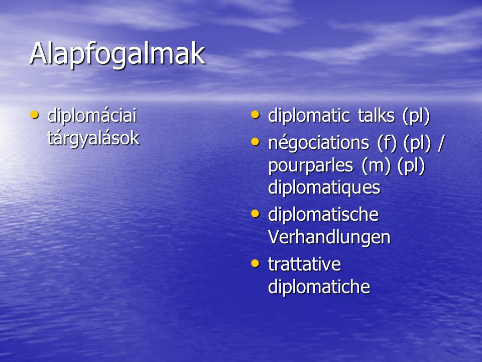 Alapfogalmak diplomáciai tárgyalások diplomáciai tárgyalások diplomatic talks (pl) diplomatic talks (pl) négociations (f) (pl) / pourparles (m) (pl) diplomatiques négociations (f) (pl) / pourparles (m) (pl) diplomatiques diplomatische Verhandlungen diplomatische Verhandlungen trattative diplomatiche trattative diplomatiche