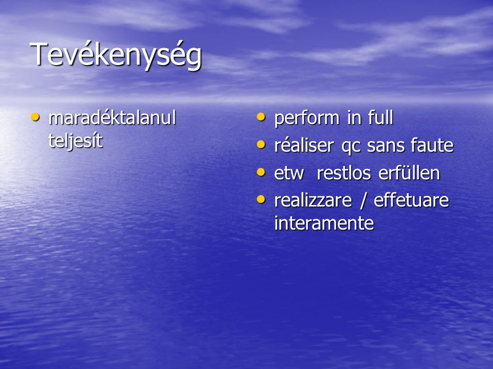 Tevékenység maradéktalanul teljesít maradéktalanul teljesít perform in full perform in full réaliser qc sans faute réaliser qc sans faute etw restlos erfüllen etw restlos erfüllen realizzare / effetuare interamente realizzare / effetuare interamente