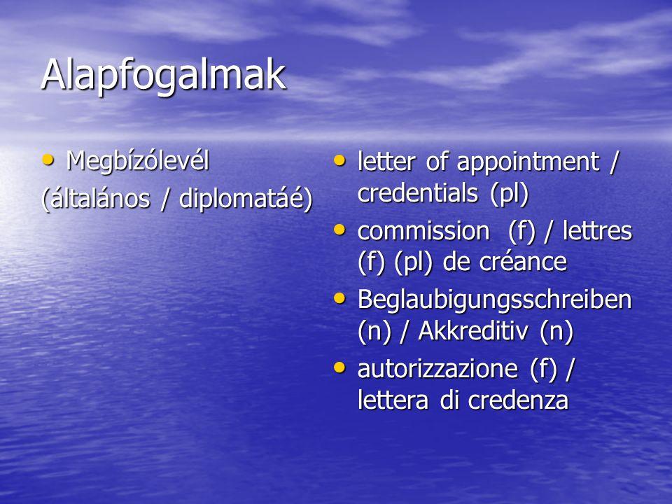 Alapfogalmak Megbízólevél Megbízólevél (általános / diplomatáé) letter of appointment / credentials (pl) letter of appointment / credentials (pl) commission (f) / lettres (f) (pl) de créance commission (f) / lettres (f) (pl) de créance Beglaubigungsschreiben (n) / Akkreditiv (n) Beglaubigungsschreiben (n) / Akkreditiv (n) autorizzazione (f) / lettera di credenza autorizzazione (f) / lettera di credenza