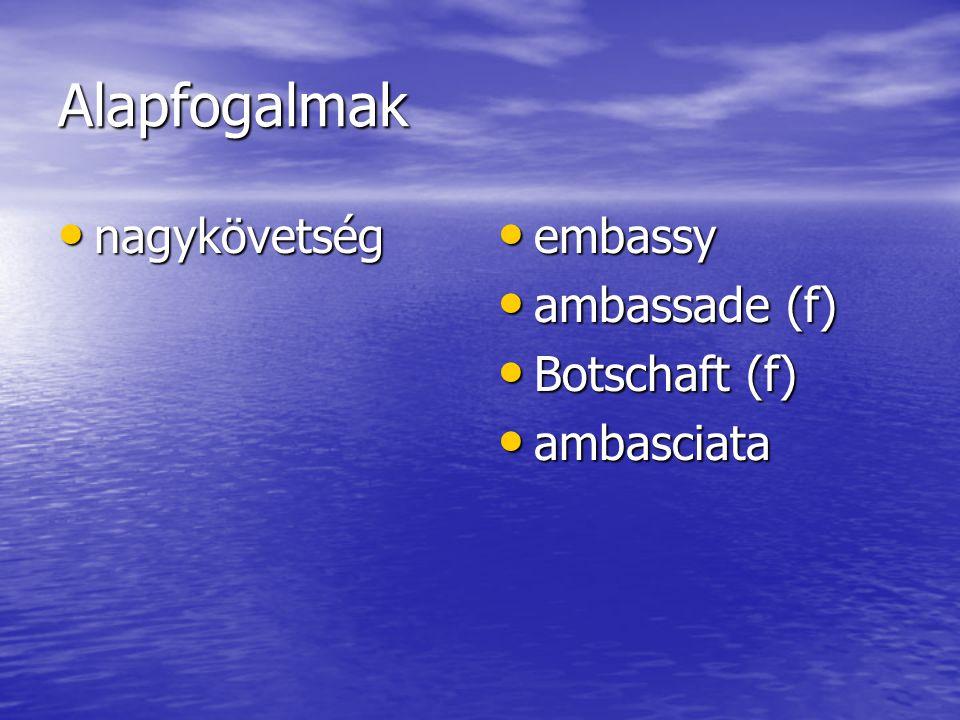 Alapfogalmak nagykövetség nagykövetség embassy embassy ambassade (f) ambassade (f) Botschaft (f) Botschaft (f) ambasciata ambasciata