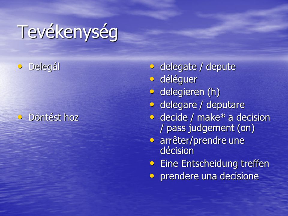 Tevékenység Delegál Delegál Döntést hoz Döntést hoz delegate / depute delegate / depute déléguer déléguer delegieren (h) delegieren (h) delegare / deputare delegare / deputare decide / make* a decision / pass judgement (on) decide / make* a decision / pass judgement (on) arrêter/prendre une décision arrêter/prendre une décision Eine Entscheidung treffen Eine Entscheidung treffen prendere una decisione prendere una decisione