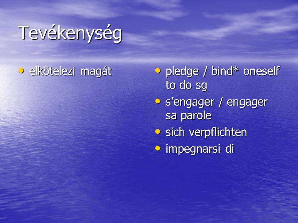 Tevékenység elkötelezi magát elkötelezi magát pledge / bind* oneself to do sg pledge / bind* oneself to do sg s'engager / engager sa parole s'engager / engager sa parole sich verpflichten sich verpflichten impegnarsi di impegnarsi di
