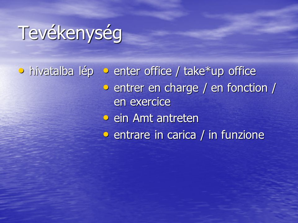 Tevékenység hivatalba lép hivatalba lép enter office / take*up office enter office / take*up office entrer en charge / en fonction / en exercice entrer en charge / en fonction / en exercice ein Amt antreten ein Amt antreten entrare in carica / in funzione entrare in carica / in funzione