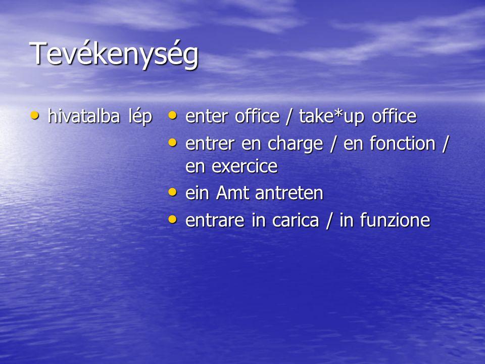 Tevékenység hivatalba lép hivatalba lép enter office / take*up office enter office / take*up office entrer en charge / en fonction / en exercice entre