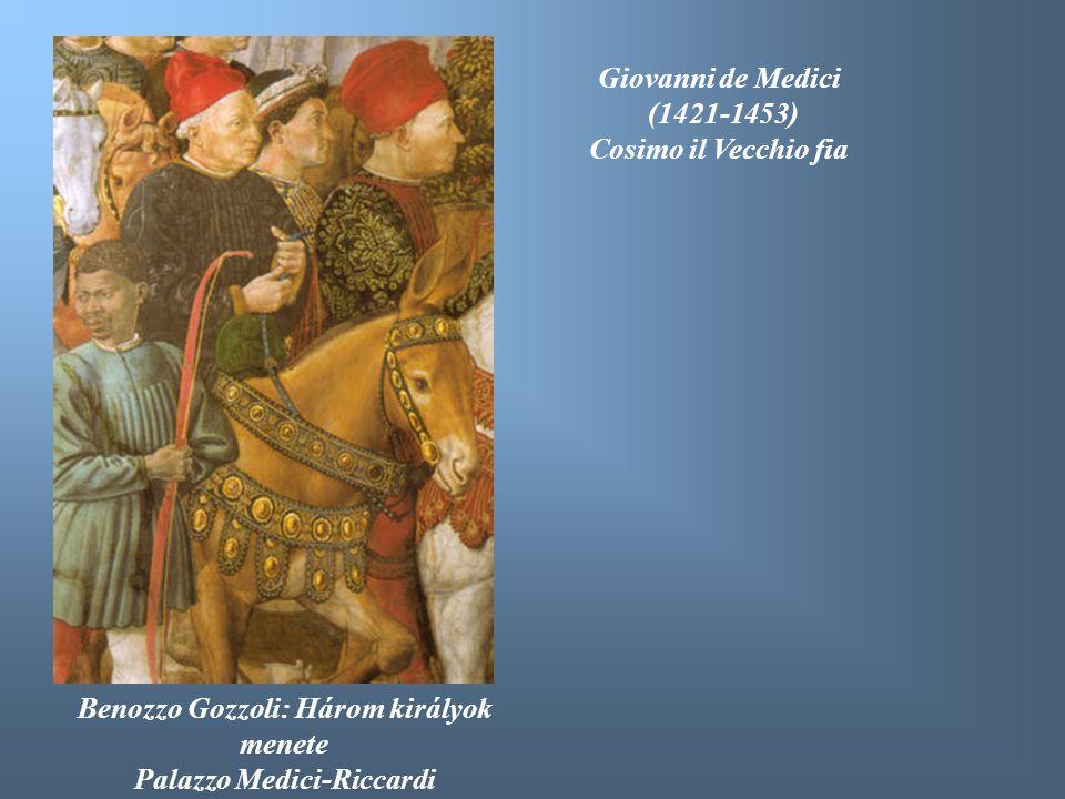 Benozzo Gozzoli: Három királyok menete Palazzo Medici-Riccardi Giovanni de Medici (1421-1453) Cosimo il Vecchio fia