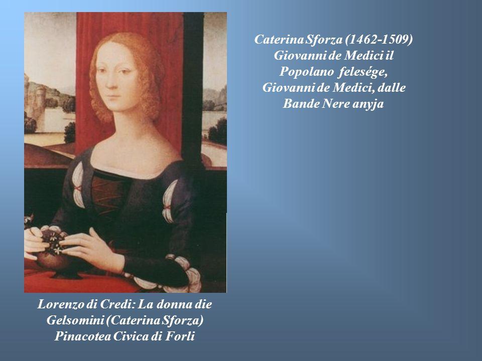 Lorenzo di Credi: La donna die Gelsomini (Caterina Sforza) Pinacotea Civica di Forli Caterina Sforza (1462-1509) Giovanni de Medici il Popolano felesé