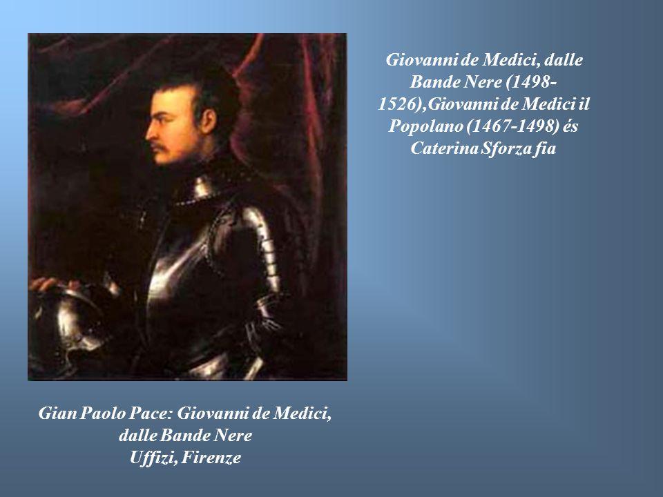 Giovanni de Medici, dalle Bande Nere (1498- 1526),Giovanni de Medici il Popolano (1467-1498) és Caterina Sforza fia Gian Paolo Pace: Giovanni de Medic