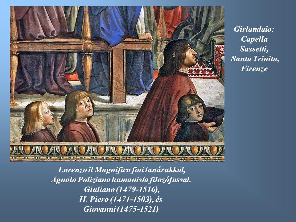 Girlandaio: Capella Sassetti, Santa Trinita, Firenze Lorenzo il Magnifico fiai tanárukkal, Agnolo Poliziano humanista filozófussal. Giuliano (1479-151