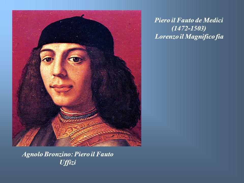 Agnolo Bronzino: Piero il Fauto Uffizi Piero il Fauto de Medici (1472-1503) Lorenzo il Magnifico fia