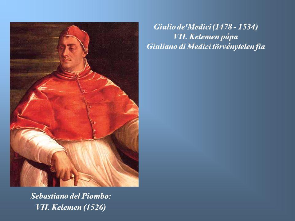 Sebastiano del Piombo: VII. Kelemen (1526) Giulio de'Medici (1478 - 1534) VII. Kelemen pápa Giuliano di Medici törvénytelen fia