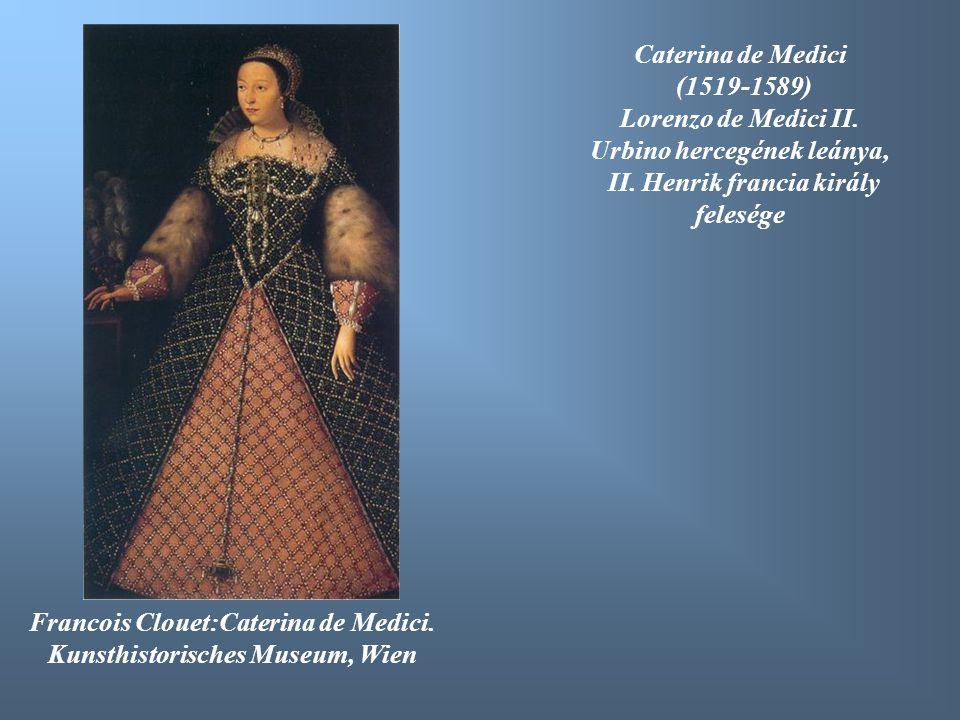 Francois Clouet:Caterina de Medici. Kunsthistorisches Museum, Wien Caterina de Medici (1519-1589) Lorenzo de Medici II. Urbino hercegének leánya, II.