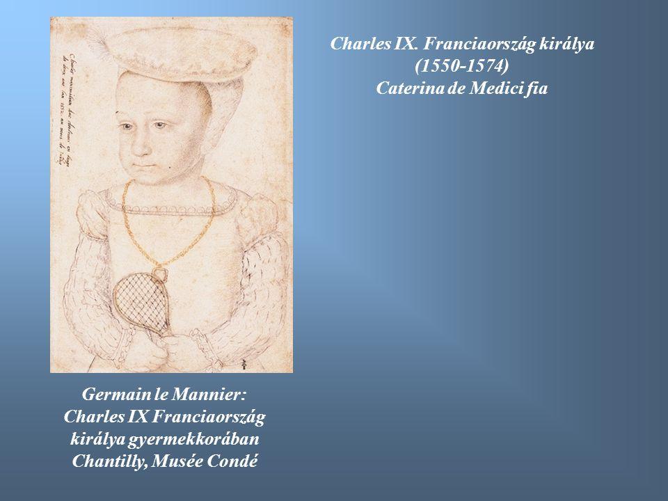 Germain le Mannier: Charles IX Franciaország királya gyermekkorában Chantilly, Musée Condé Charles IX. Franciaország királya (1550-1574) Caterina de M