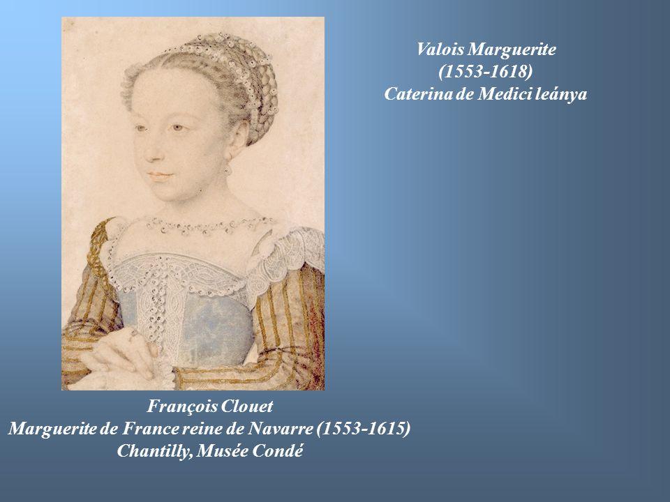 François Clouet Marguerite de France reine de Navarre (1553-1615) Chantilly, Musée Condé Valois Marguerite (1553-1618) Caterina de Medici leánya