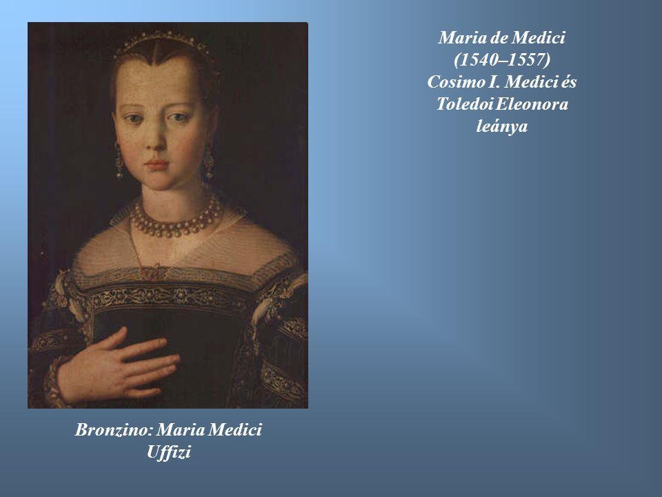 Bronzino: Maria Medici Uffizi Maria de Medici (1540–1557) Cosimo I. Medici és Toledoi Eleonora leánya