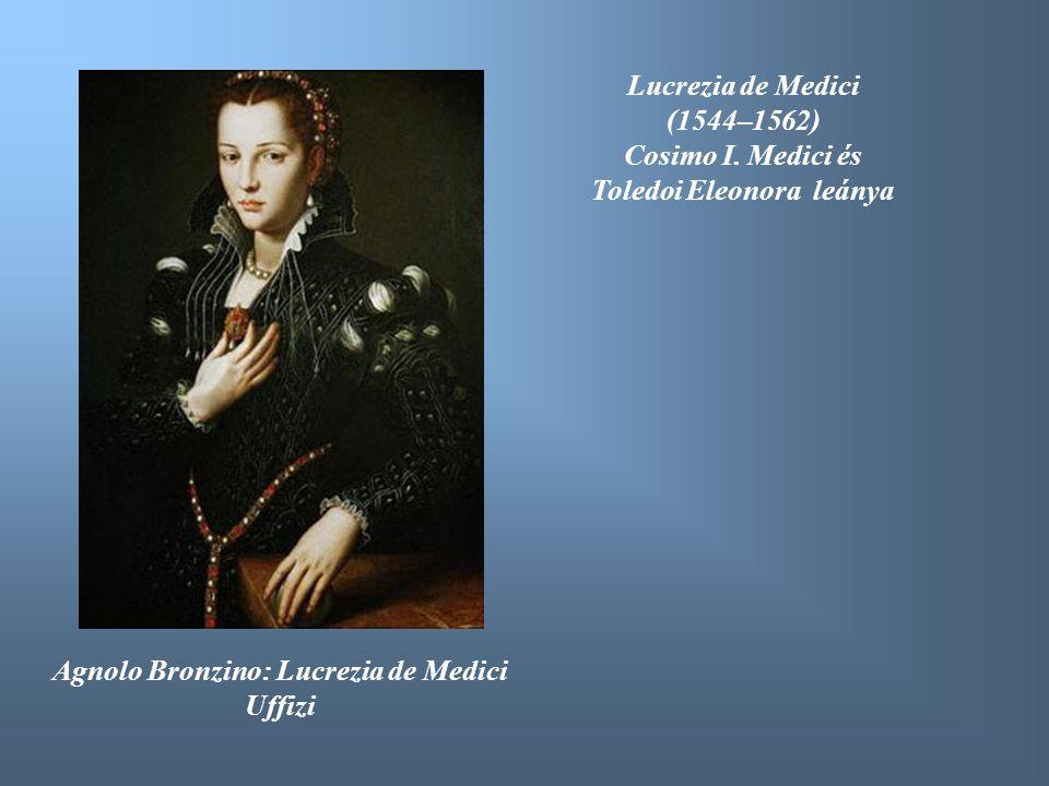 Agnolo Bronzino: Lucrezia de Medici Uffizi Lucrezia de Medici (1544–1562) Cosimo I. Medici és Toledoi Eleonora leánya