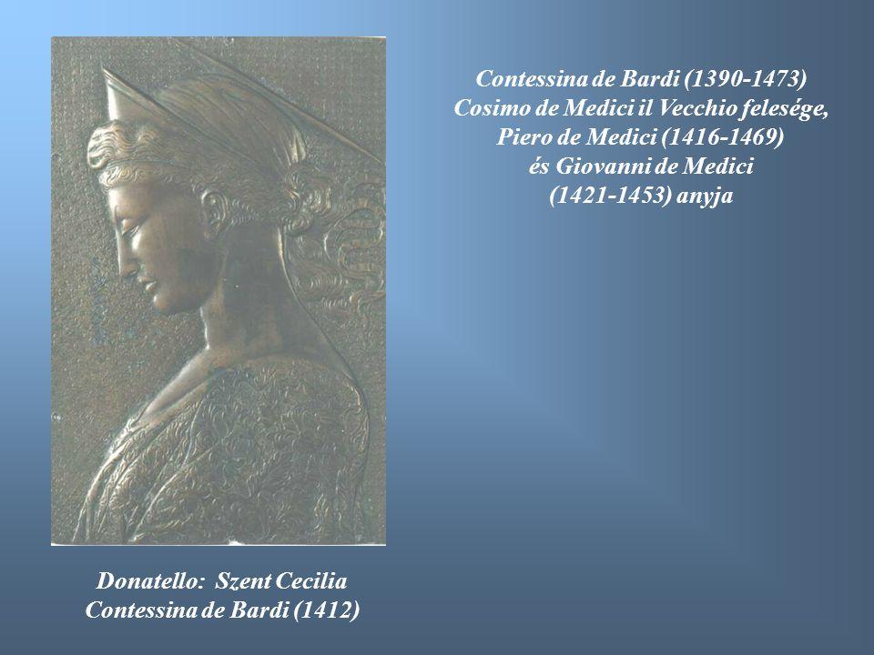 Donatello: Szent Cecilia Contessina de Bardi (1412) Contessina de Bardi (1390-1473) Cosimo de Medici il Vecchio felesége, Piero de Medici (1416-1469)