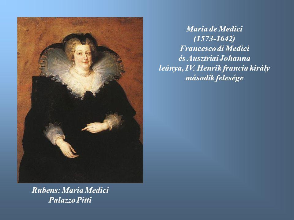 Rubens: Maria Medici Palazzo Pitti Maria de Medici (1573-1642) Francesco di Medici és Ausztriai Johanna leánya, IV. Henrik francia király második fele