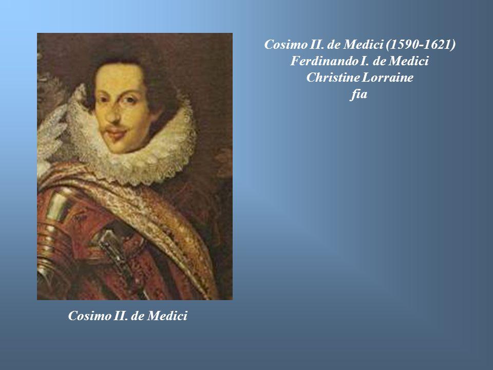 Cosimo II. de Medici Cosimo II. de Medici (1590-1621) Ferdinando I. de Medici Christine Lorraine fia