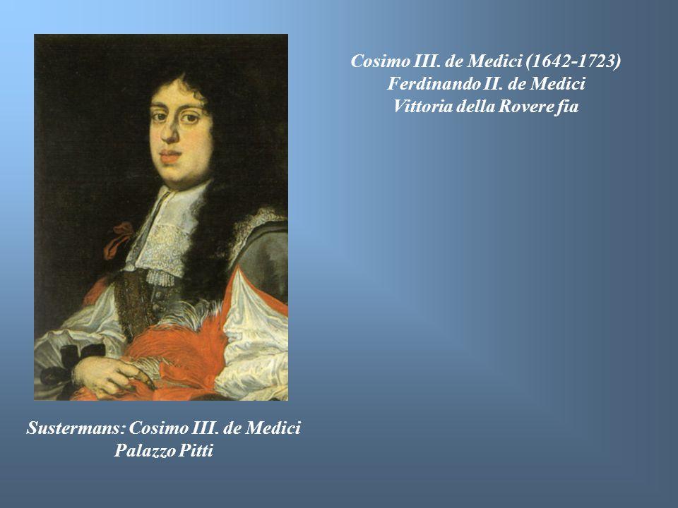 Sustermans: Cosimo III. de Medici Palazzo Pitti Cosimo III. de Medici (1642-1723) Ferdinando II. de Medici Vittoria della Rovere fia