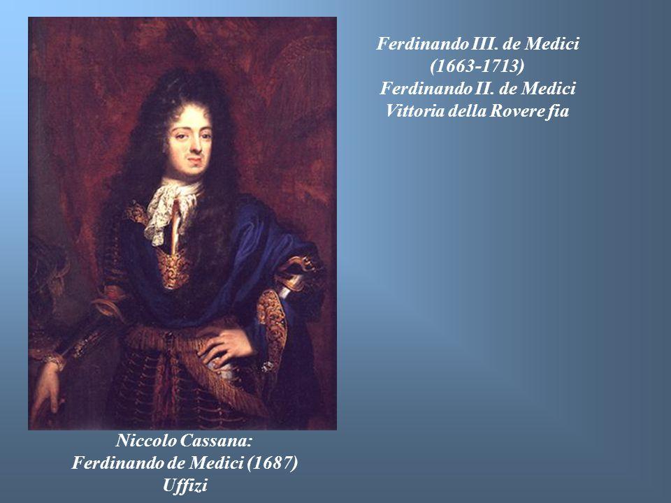 Niccolo Cassana: Ferdinando de Medici (1687) Uffizi Ferdinando III. de Medici (1663-1713) Ferdinando II. de Medici Vittoria della Rovere fia