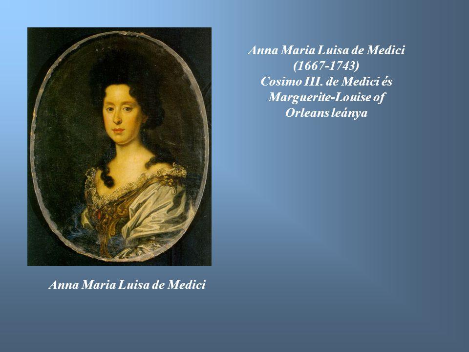 Anna Maria Luisa de Medici Anna Maria Luisa de Medici (1667-1743) Cosimo III. de Medici és Marguerite-Louise of Orleans leánya