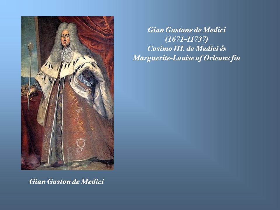 Gian Gaston de Medici Gian Gastone de Medici (1671-11737) Cosimo III. de Medici és Marguerite-Louise of Orleans fia