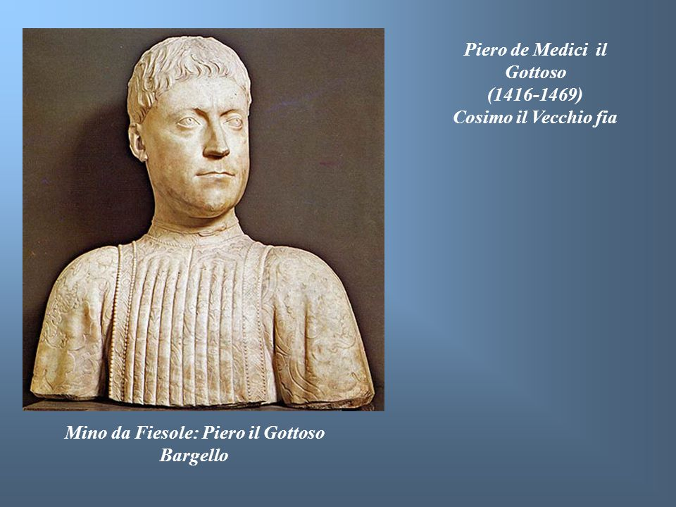 Mino da Fiesole: Piero il Gottoso Bargello Piero de Medici il Gottoso (1416-1469) Cosimo il Vecchio fia