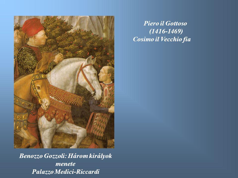 Benozzo Gozzoli: Három királyok menete Palazzo Medici-Riccardi Piero il Gottoso (1416-1469) Cosimo il Vecchio fia