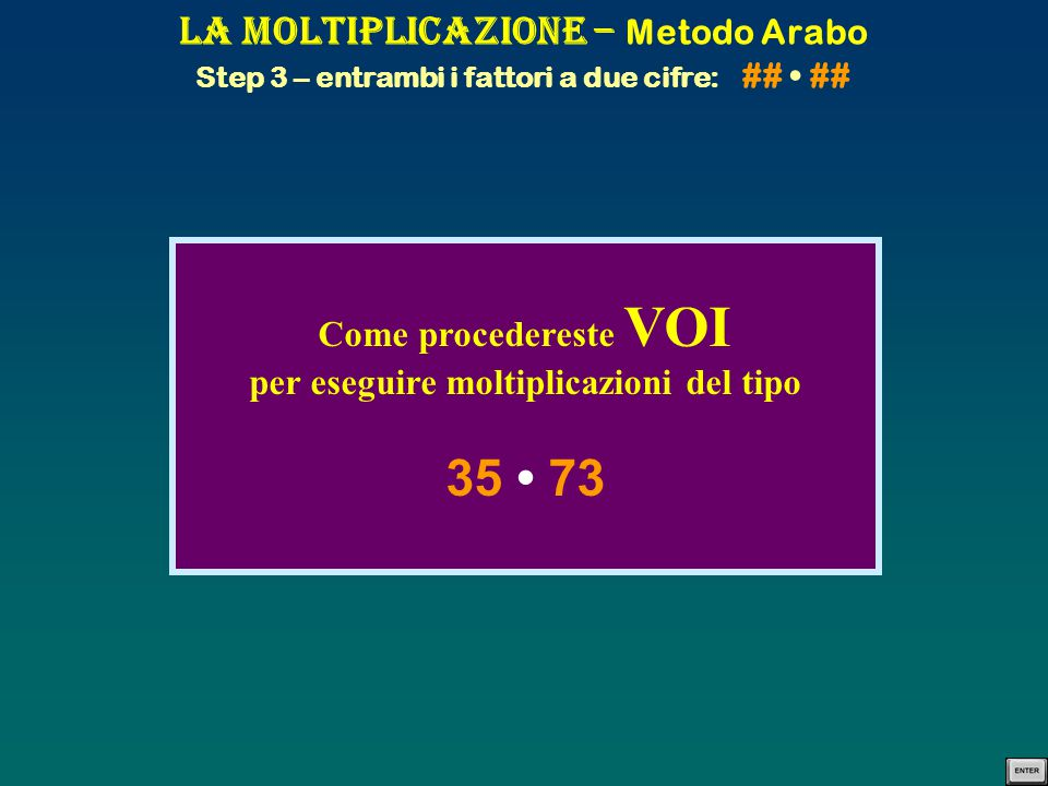 La Moltiplicazione – Metodo Arabo Step 3 – entrambi i fattori a due cifre: ## ## Come procedereste VOI per eseguire moltiplicazioni del tipo 35 73